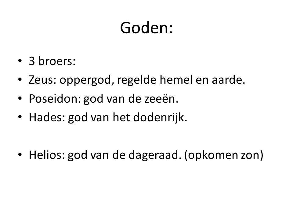 Goden: 3 broers: Zeus: oppergod, regelde hemel en aarde. Poseidon: god van de zeeën. Hades: god van het dodenrijk. Helios: god van de dageraad. (opkom