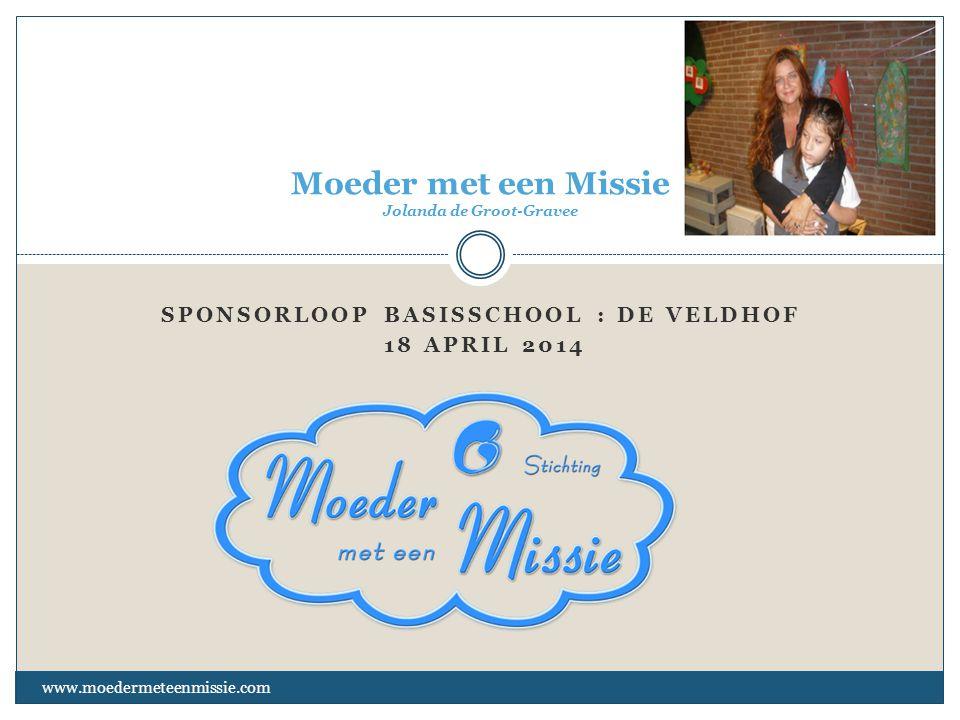 SPONSORLOOP BASISSCHOOL : DE VELDHOF 18 APRIL 2014 www.moedermeteenmissie.com Moeder met een Missie Jolanda de Groot-Gravee