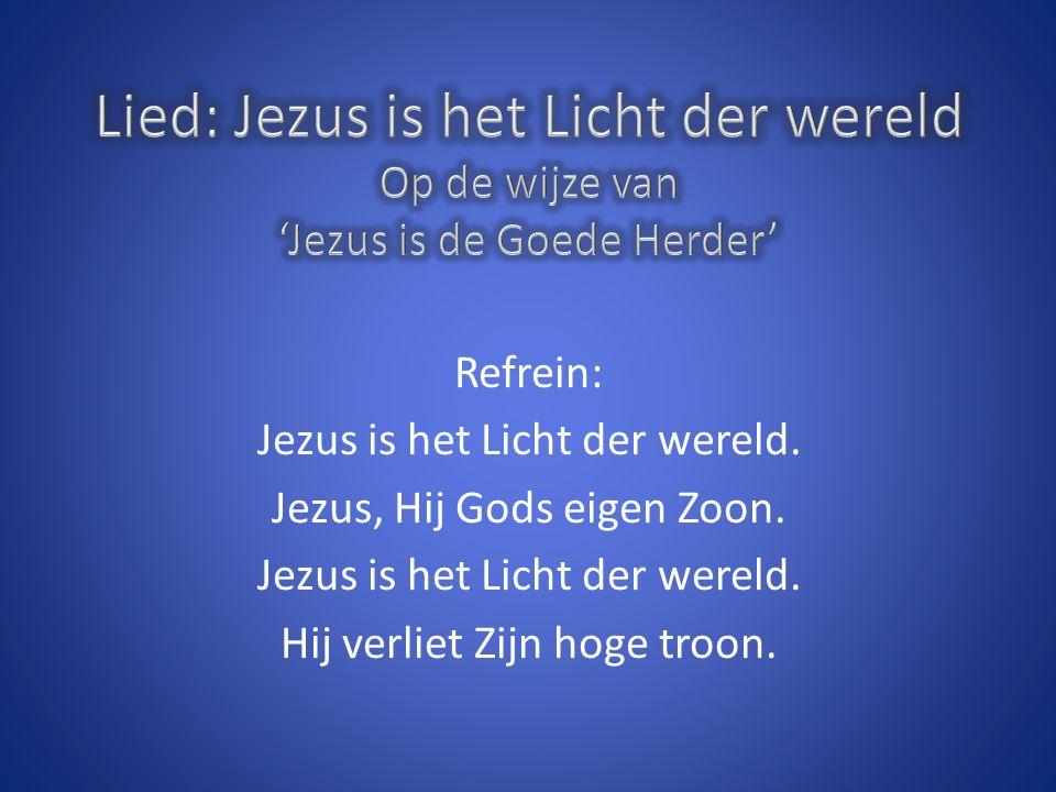 Refrein: Jezus is het Licht der wereld. Jezus, Hij Gods eigen Zoon. Jezus is het Licht der wereld. Hij verliet Zijn hoge troon.