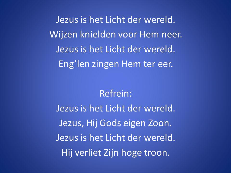 Jezus is het Licht der wereld. Wijzen knielden voor Hem neer. Jezus is het Licht der wereld. Eng'len zingen Hem ter eer. Refrein: Jezus is het Licht d