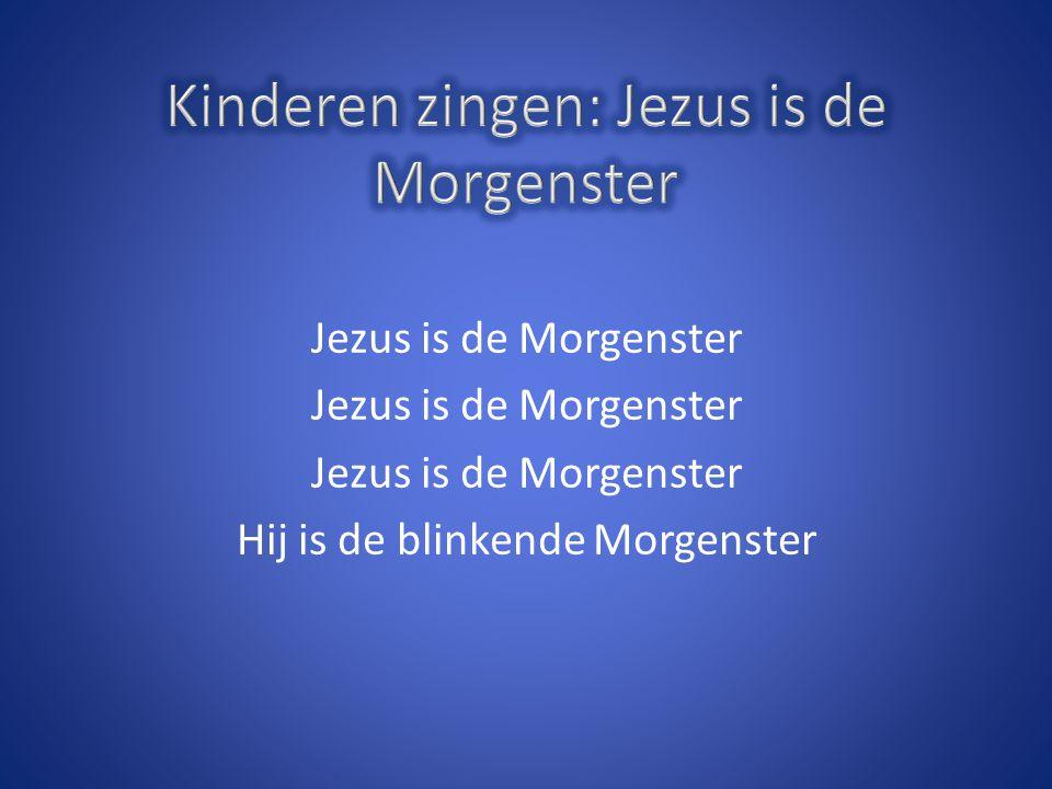 Jezus is de Morgenster Hij is de blinkende Morgenster