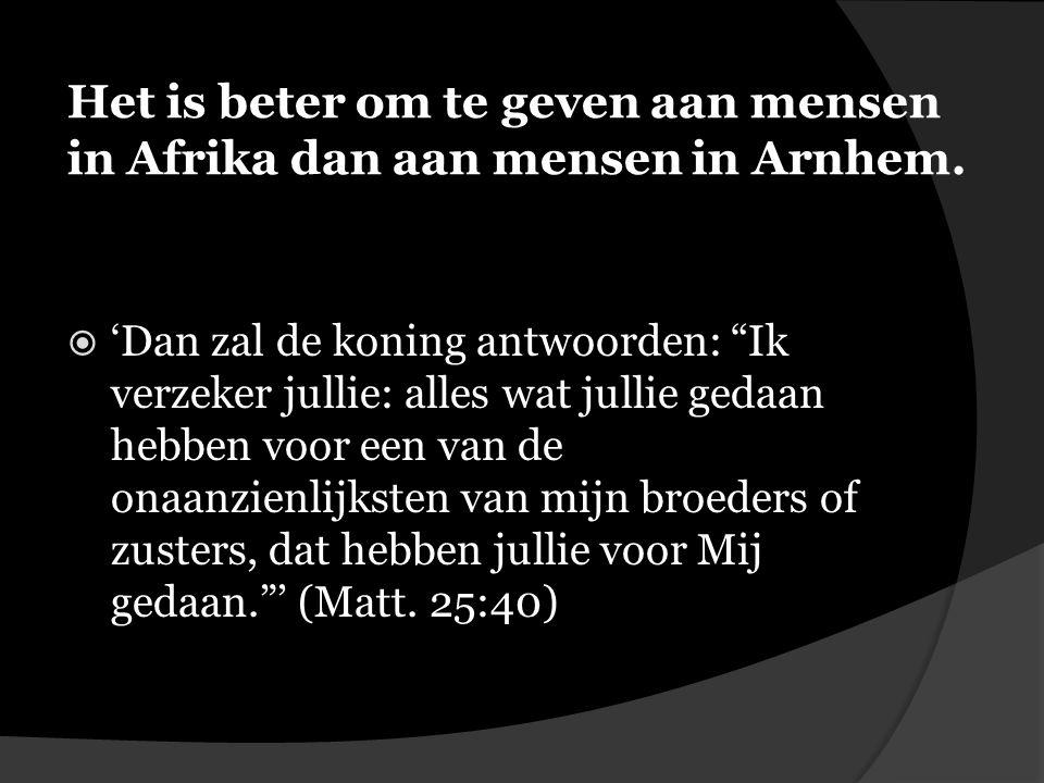 Het is beter om te geven aan mensen in Afrika dan aan mensen in Arnhem.