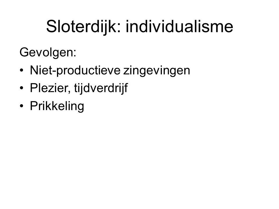 Sloterdijk: individualisme Gevolgen: Niet-productieve zingevingen Plezier, tijdverdrijf Prikkeling