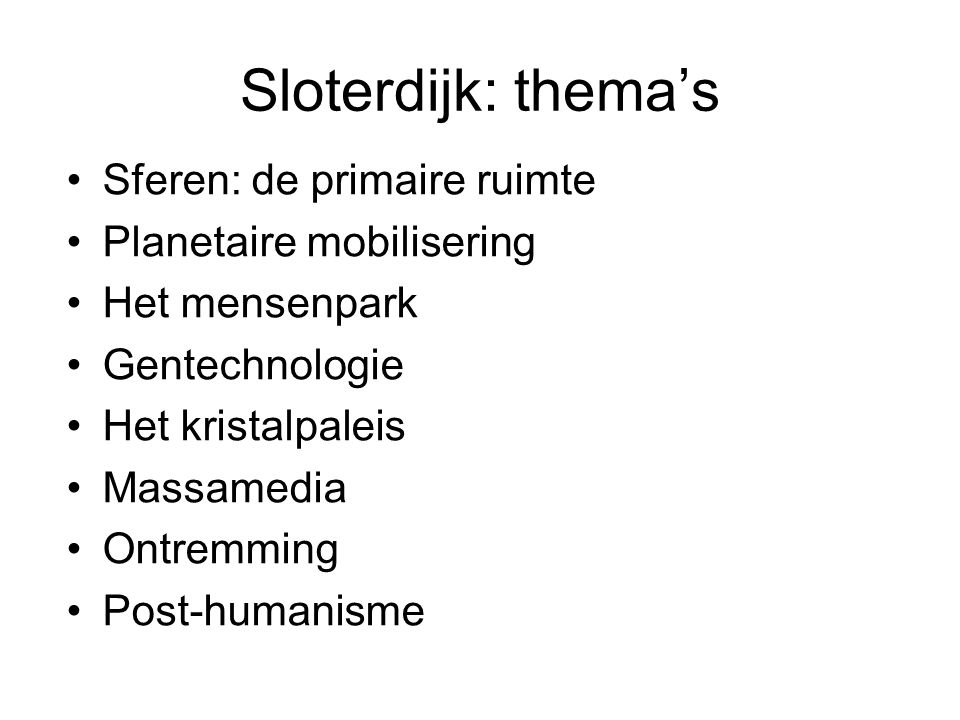 Sloterdijk: thema's Sferen: de primaire ruimte Planetaire mobilisering Het mensenpark Gentechnologie Het kristalpaleis Massamedia Ontremming Post-humanisme