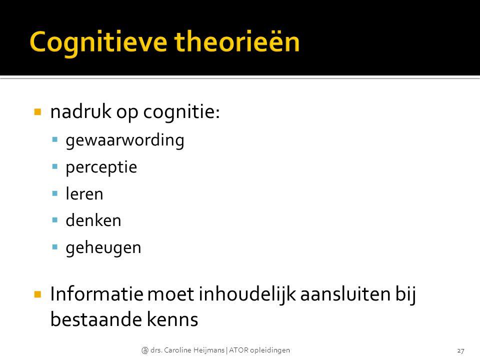 nadruk op cognitie:  gewaarwording  perceptie  leren  denken  geheugen  Informatie moet inhoudelijk aansluiten bij bestaande kenns @ drs. Caro