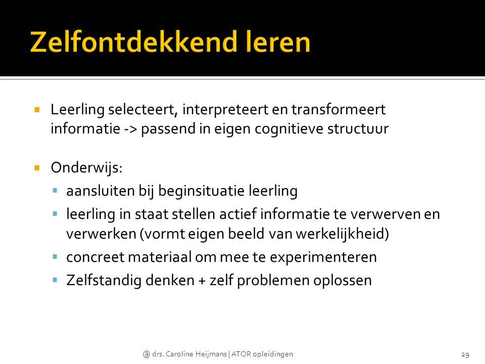  Leerling selecteert, interpreteert en transformeert informatie -> passend in eigen cognitieve structuur  Onderwijs:  aansluiten bij beginsituatie
