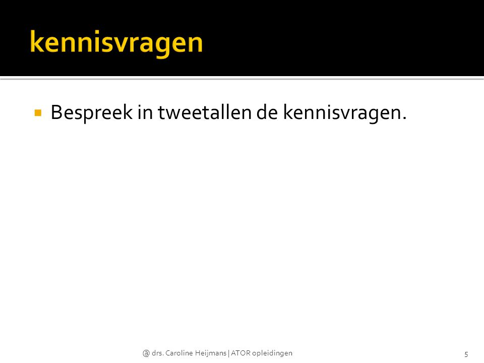  Bespreek in tweetallen de kennisvragen. @ drs. Caroline Heijmans | ATOR opleidingen5