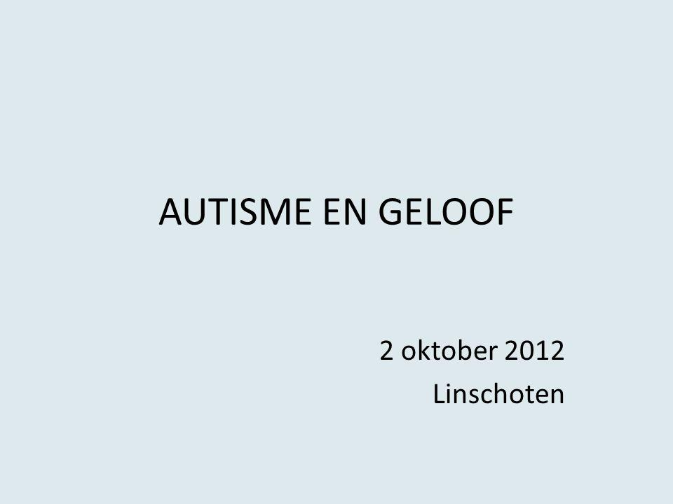 AUTISME EN GELOOF 2 oktober 2012 Linschoten