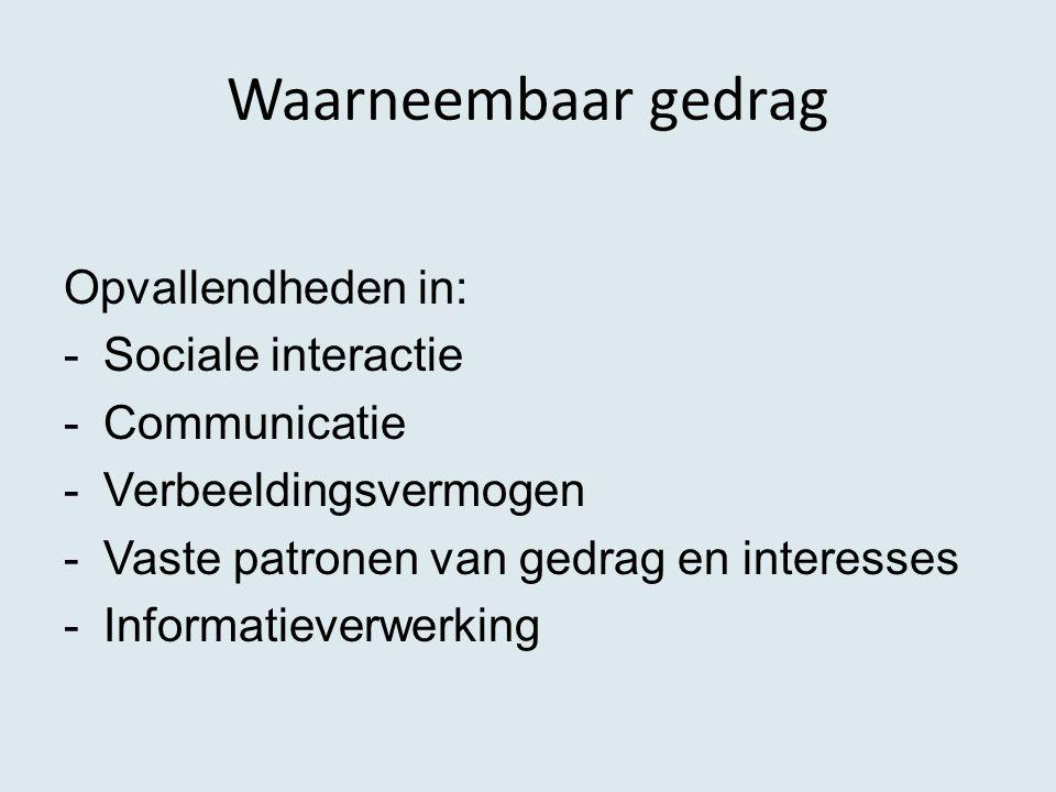 Waarneembaar gedrag Opvallendheden in: -Sociale interactie -Communicatie -Verbeeldingsvermogen -Vaste patronen van gedrag en interesses -Informatiever