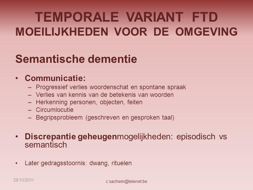 TEMPORALE VARIANT FTD MOEILIJKHEDEN VOOR DE OMGEVING Semantische dementie Communicatie: –Progressief verlies woordenschat en spontane spraak –Verlies