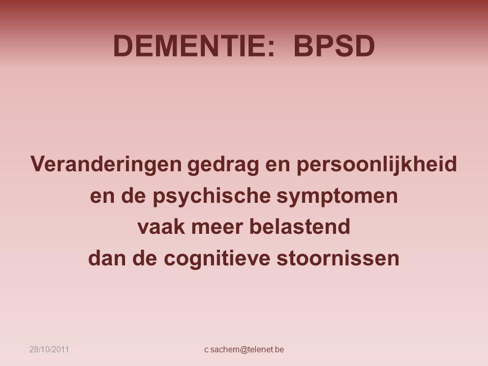 DEMENTIE: BPSD Veranderingen gedrag en persoonlijkheid en de psychische symptomen vaak meer belastend dan de cognitieve stoornissen c.sachem@telenet.b