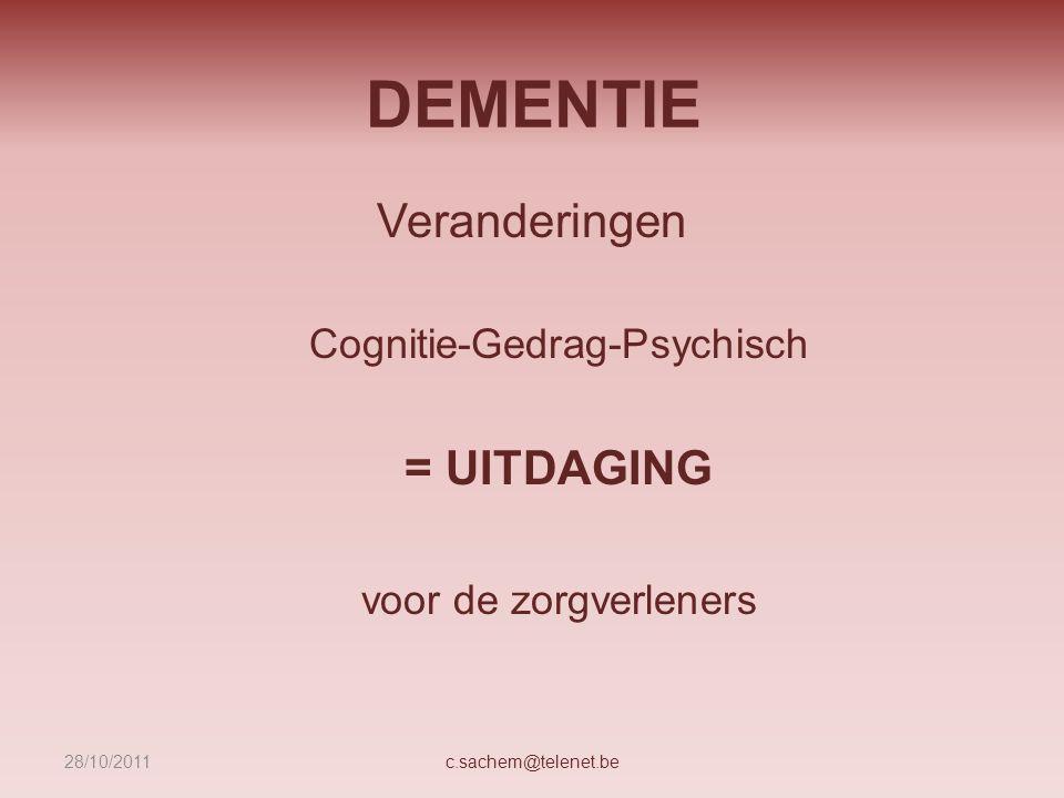 DEMENTIE Veranderingen Cognitie-Gedrag-Psychisch = UITDAGING voor de zorgverleners c.sachem@telenet.be28/10/2011
