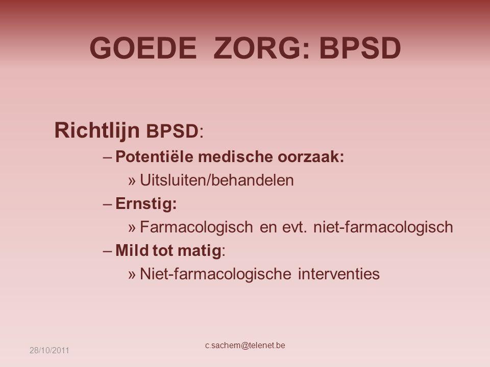 GOEDE ZORG: BPSD Richtlijn BPSD: –Potentiële medische oorzaak: »Uitsluiten/behandelen –Ernstig: »Farmacologisch en evt. niet-farmacologisch –Mild tot