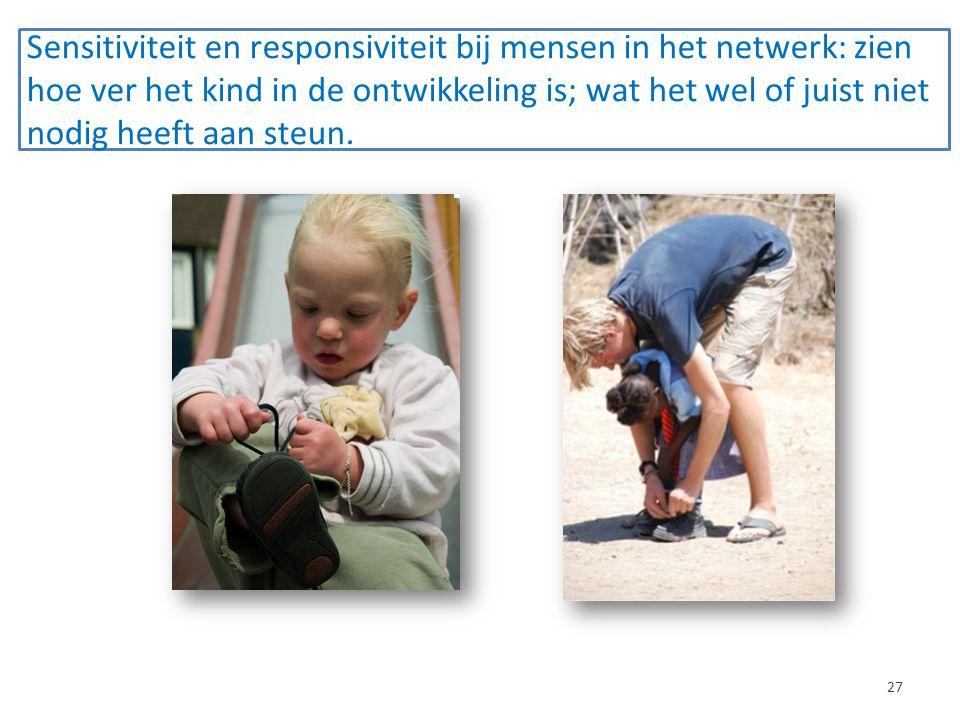 Sensitiviteit en responsiviteit bij mensen in het netwerk: zien hoe ver het kind in de ontwikkeling is; wat het wel of juist niet nodig heeft aan steun.