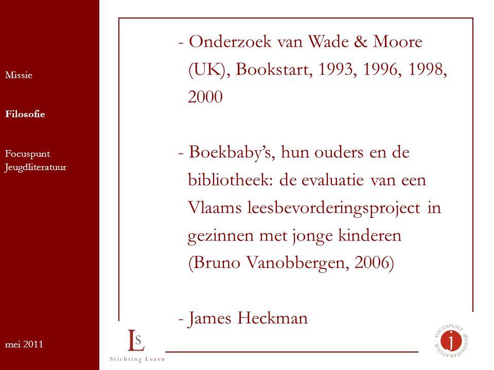 Missie Filosofie Focuspunt Jeugdliteratuur mei 2011 - Onderzoek van Wade & Moore (UK), Bookstart, 1993, 1996, 1998, 2000 - Boekbaby's, hun ouders en de bibliotheek: de evaluatie van een Vlaams leesbevorderingsproject in gezinnen met jonge kinderen (Bruno Vanobbergen, 2006) - James Heckman