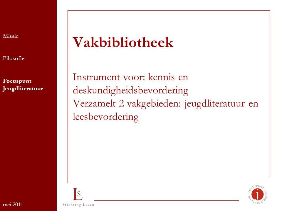 Vakbibliotheek Instrument voor: kennis en deskundigheidsbevordering Verzamelt 2 vakgebieden: jeugdliteratuur en leesbevordering Missie Filosofie Focuspunt Jeugdliteratuur mei 2011