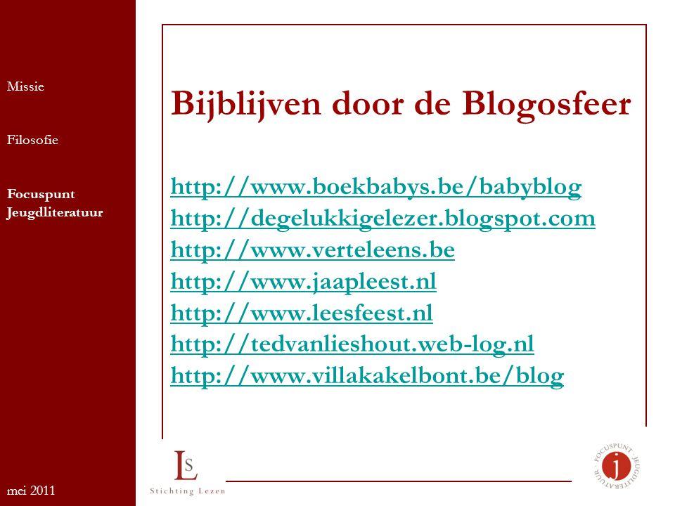 Bijblijven door de Blogosfeer http://www.boekbabys.be/babyblog http://degelukkigelezer.blogspot.com http://www.verteleens.be http://www.jaapleest.nl http://www.leesfeest.nl http://tedvanlieshout.web-log.nl http://www.villakakelbont.be/blog http://www.boekbabys.be/babyblog http://degelukkigelezer.blogspot.com http://www.verteleens.be http://www.jaapleest.nl http://www.leesfeest.nl http://tedvanlieshout.web-log.nl http://www.villakakelbont.be/blog Missie Filosofie Focuspunt Jeugdliteratuur mei 2011