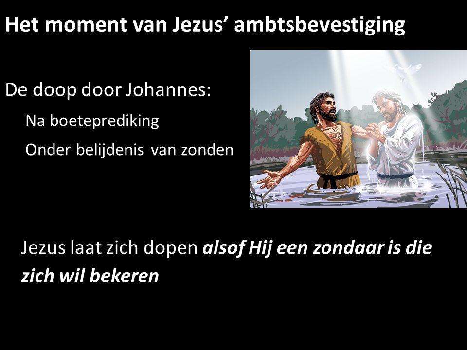Het moment van Jezus' ambtsbevestiging De doop door Johannes: Na boeteprediking Onder belijdenis van zonden Jezus laat zich dopen alsof Hij een zondaa