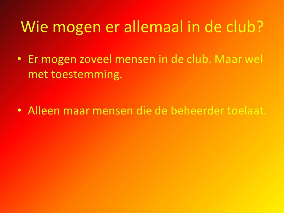 Wie mogen er allemaal in de club? Er mogen zoveel mensen in de club. Maar wel met toestemming. Alleen maar mensen die de beheerder toelaat.