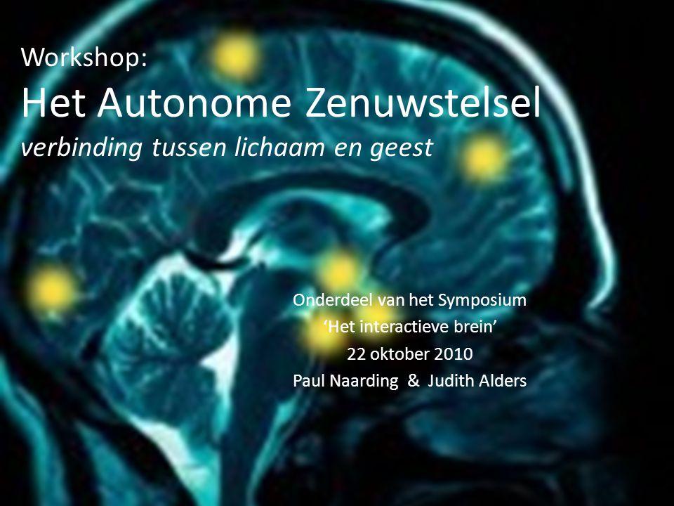 Workshop: Het Autonome Zenuwstelsel verbinding tussen lichaam en geest Onderdeel van het Symposium 'Het interactieve brein' 22 oktober 2010 Paul Naard