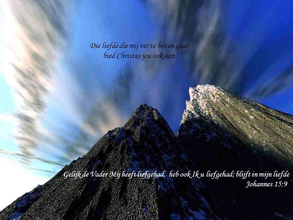 Gelijk de Vader Mij heeft liefgehad, heb ook Ik u liefgehad; blijft in mijn liefde Johannes 15:9 Die liefde die mij ver te boven gaat bied Christus jo