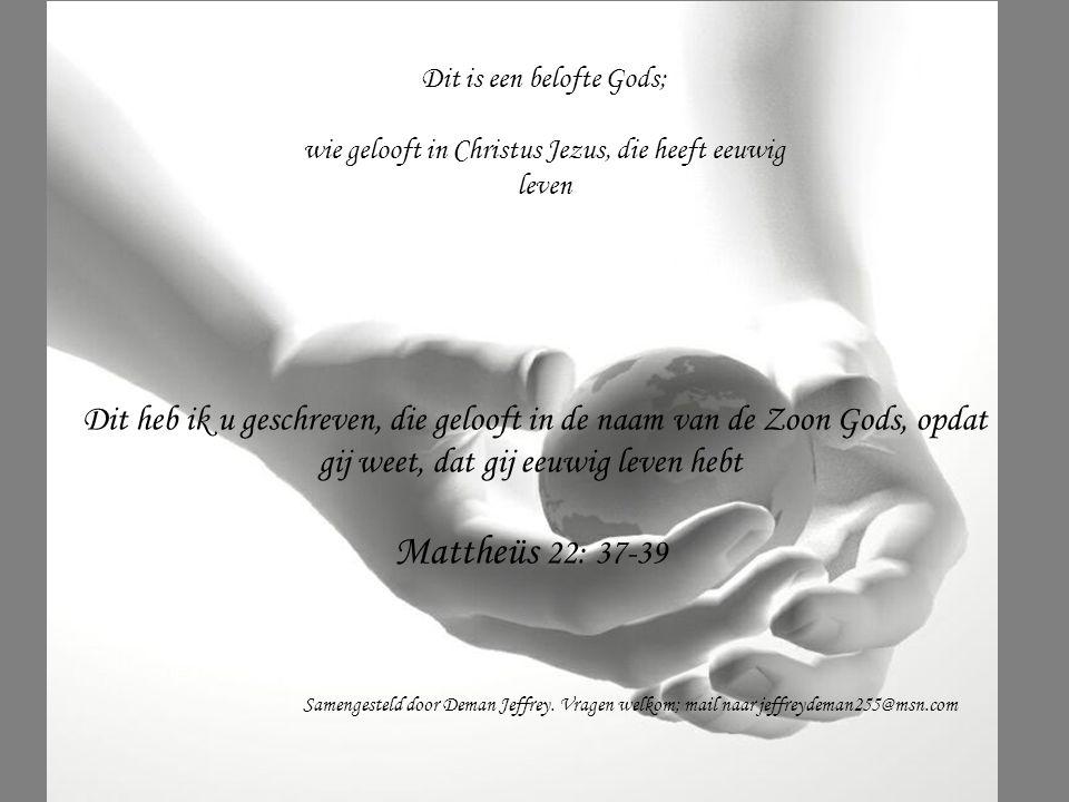 Dit heb ik u geschreven, die gelooft in de naam van de Zoon Gods, opdat gij weet, dat gij eeuwig leven hebt Mattheüs 22: 37-39 Dit is een belofte Gods
