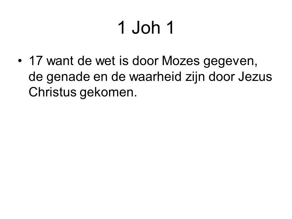 1 Joh 1 17 want de wet is door Mozes gegeven, de genade en de waarheid zijn door Jezus Christus gekomen.