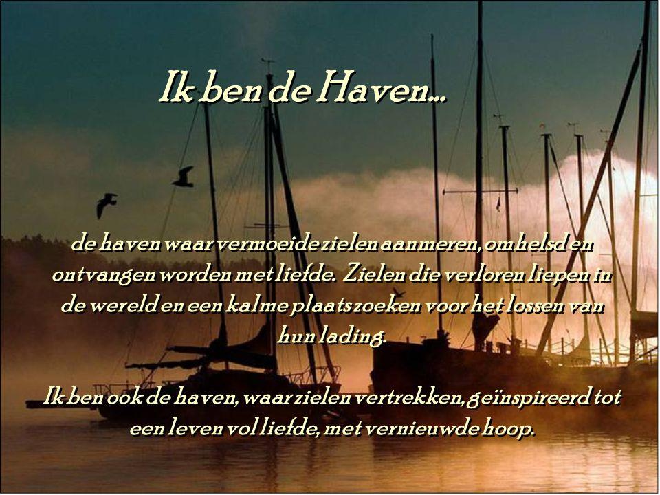 Ik ben de Haven...de haven waar vermoeide zielen aanmeren, omhelsd en ontvangen worden met liefde.