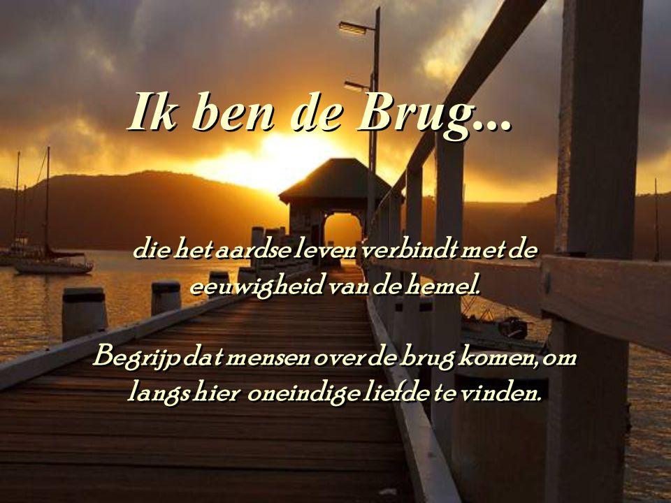Ik ben de Brug...die het aardse leven verbindt met de eeuwigheid van de hemel.