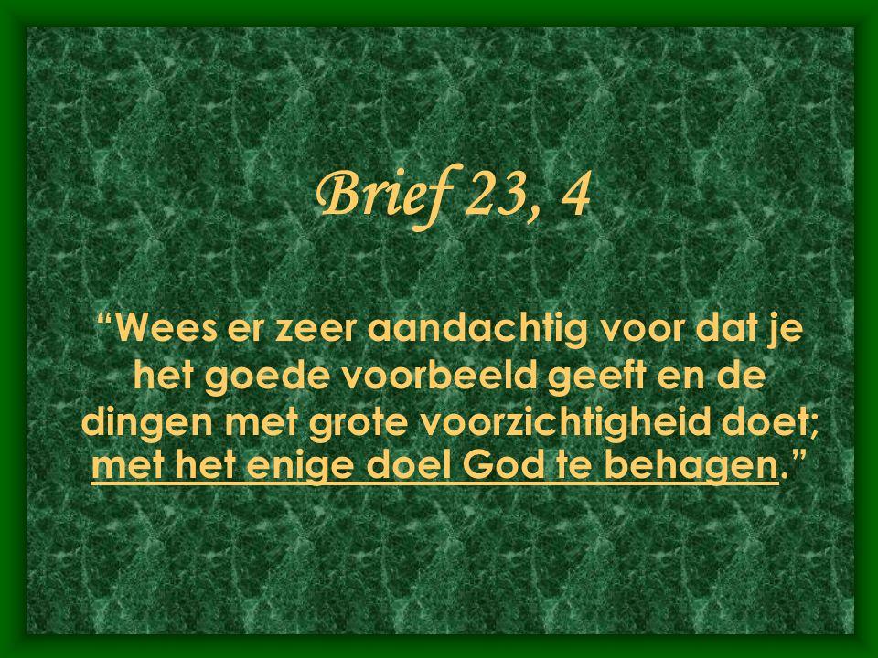 """Brief 23, 4 """"Wees er zeer aandachtig voor dat je het goede voorbeeld geeft en de dingen met grote voorzichtigheid doet; met het enige doel God te beha"""
