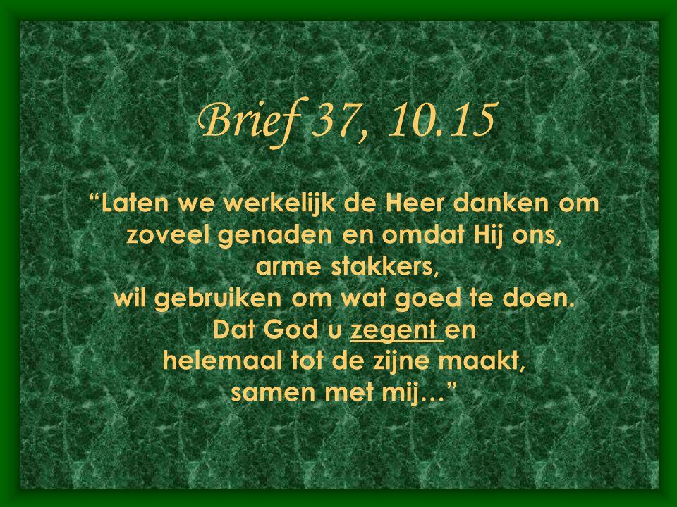 """Brief 37, 10.15 """"Laten we werkelijk de Heer danken om zoveel genaden en omdat Hij ons, arme stakkers, wil gebruiken om wat goed te doen. Dat God u zeg"""