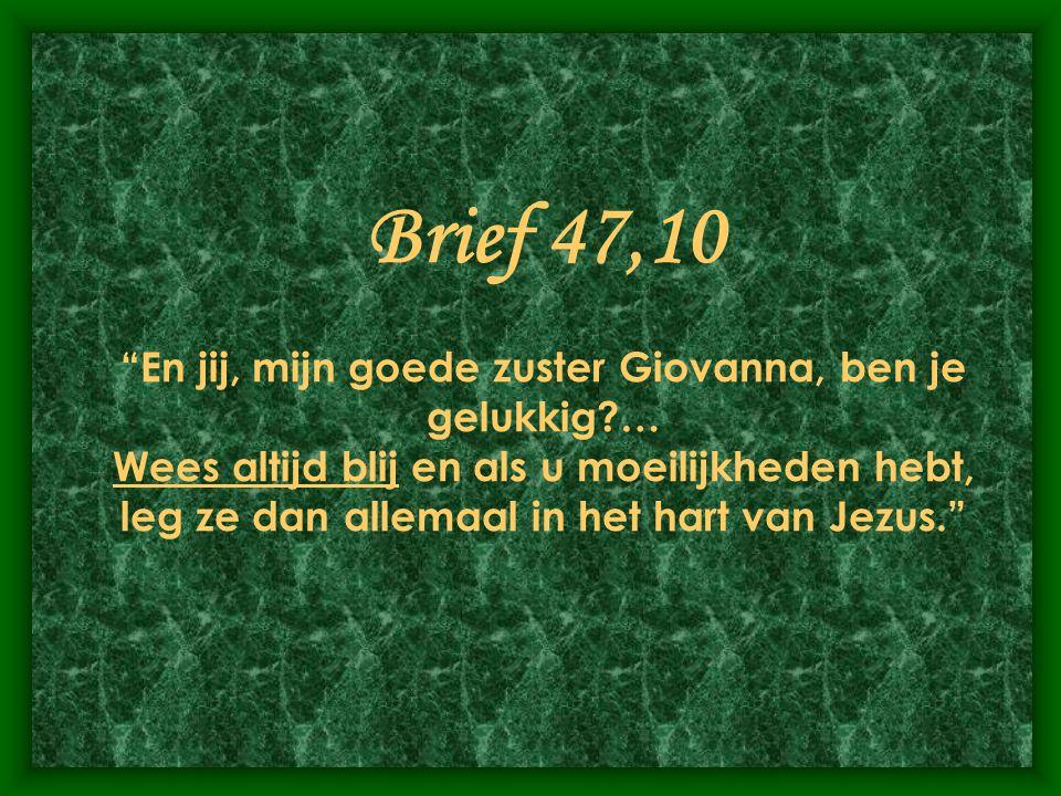 Brief 47,10 En jij, mijn goede zuster Giovanna, ben je gelukkig?… Wees altijd blij en als u moeilijkheden hebt, leg ze dan allemaal in het hart van Jezus.