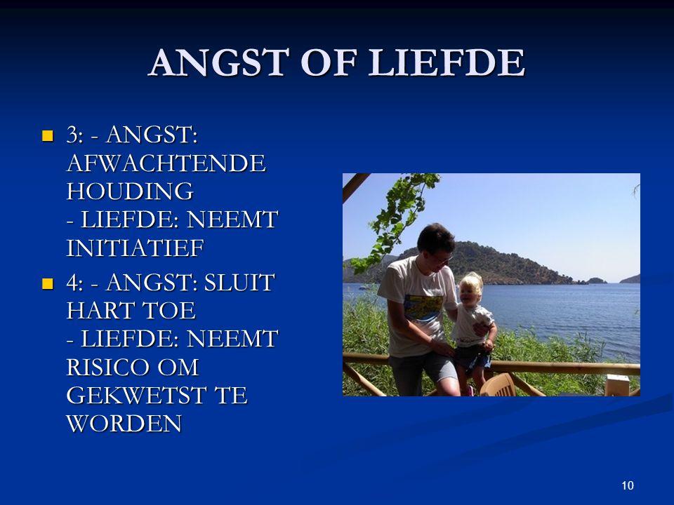 10 ANGST OF LIEFDE 3: - ANGST: AFWACHTENDE HOUDING - LIEFDE: NEEMT INITIATIEF 3: - ANGST: AFWACHTENDE HOUDING - LIEFDE: NEEMT INITIATIEF 4: - ANGST: SLUIT HART TOE - LIEFDE: NEEMT RISICO OM GEKWETST TE WORDEN 4: - ANGST: SLUIT HART TOE - LIEFDE: NEEMT RISICO OM GEKWETST TE WORDEN