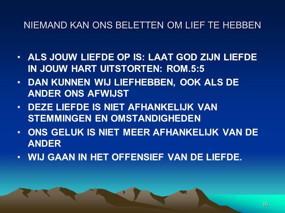16 NIEMAND KAN ONS BELETTEN OM LIEF TE HEBBEN ALS JOUW LIEFDE OP IS: LAAT GOD ZIJN LIEFDE IN JOUW HART UITSTORTEN: ROM.5:5 DAN KUNNEN WIJ LIEFHEBBEN, OOK ALS DE ANDER ONS AFWIJST DEZE LIEFDE IS NIET AFHANKELIJK VAN STEMMINGEN EN OMSTANDIGHEDEN ONS GELUK IS NIET MEER AFHANKELIJK VAN DE ANDER WIJ GAAN IN HET OFFENSIEF VAN DE LIEFDE.