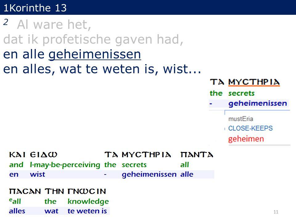 1Korinthe 13 2 Al ware het, dat ik profetische gaven had, en alle geheimenissen en alles, wat te weten is, wist... 11