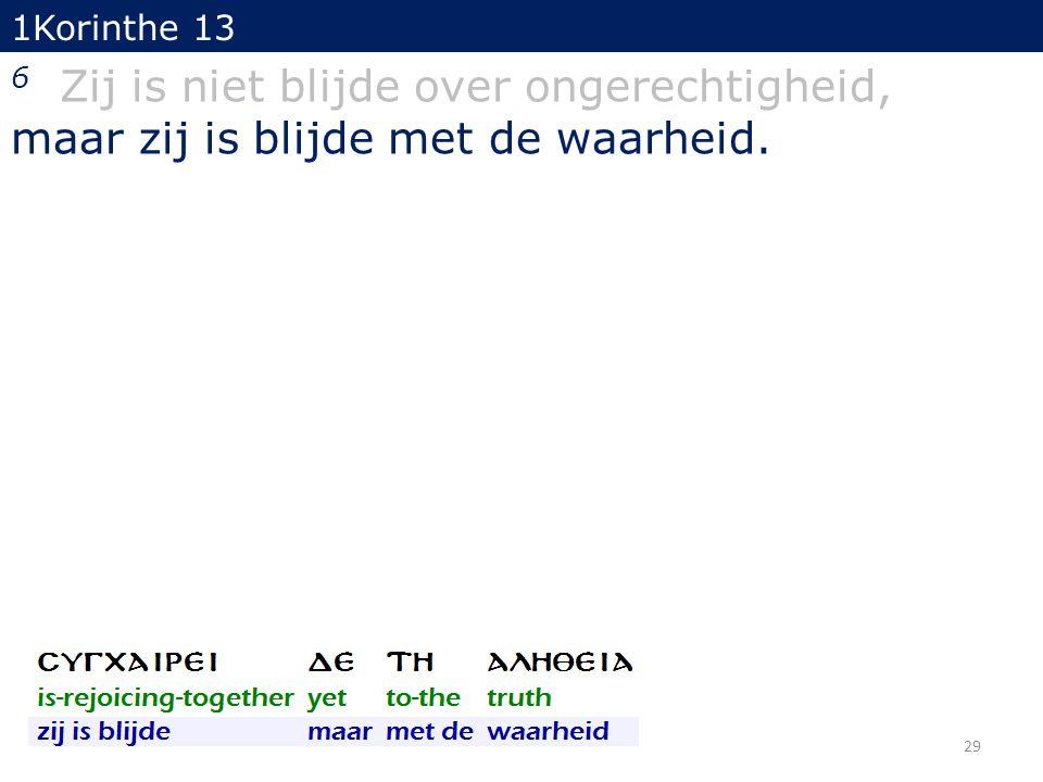 1Korinthe 13 6 Zij is niet blijde over ongerechtigheid, maar zij is blijde met de waarheid. 29
