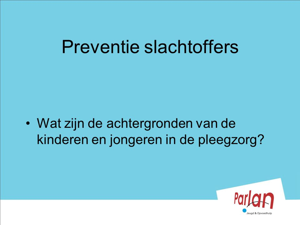 Preventie slachtoffers Wat zijn de achtergronden van de kinderen en jongeren in de pleegzorg?