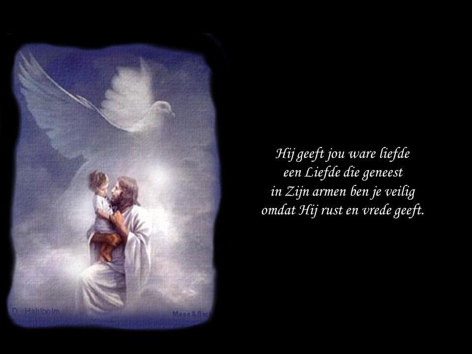 Hij geeft jou ware liefde een Liefde die geneest in Zijn armen ben je veilig omdat Hij rust en vrede geeft.
