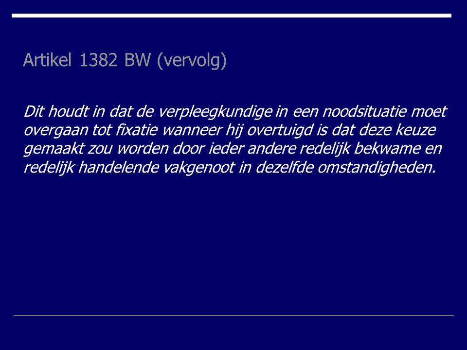 Artikel 1382 BW (vervolg) Dit houdt in dat de verpleegkundige in een noodsituatie moet overgaan tot fixatie wanneer hij overtuigd is dat deze keuze ge