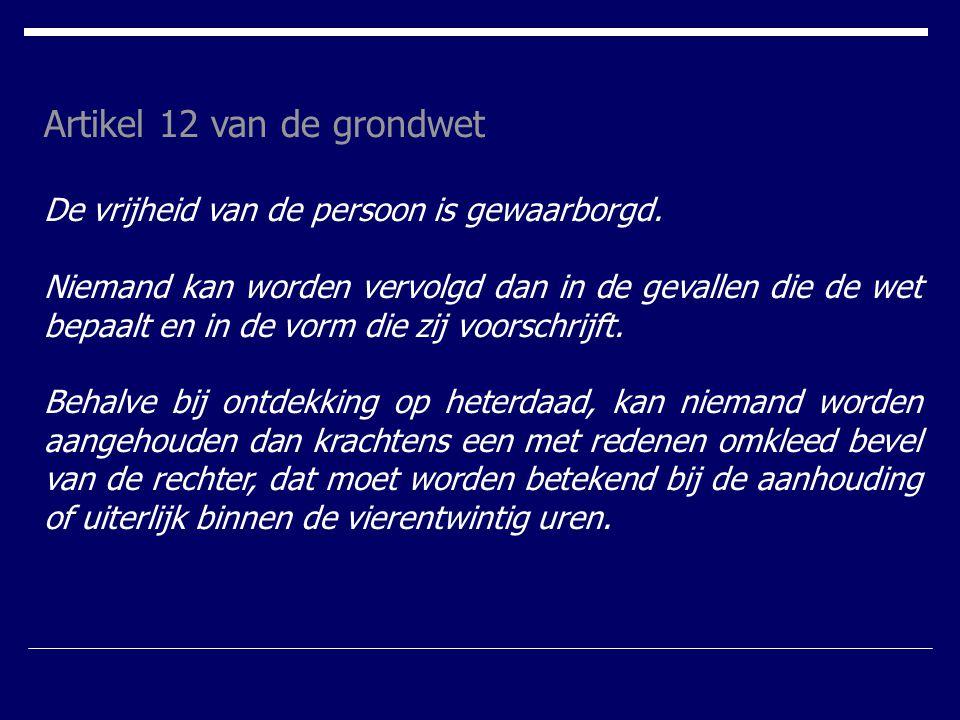 Artikel 12 van de grondwet De vrijheid van de persoon is gewaarborgd. Niemand kan worden vervolgd dan in de gevallen die de wet bepaalt en in de vorm