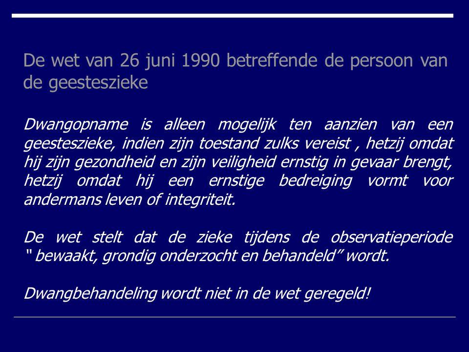 De wet van 26 juni 1990 betreffende de persoon van de geesteszieke Dwangopname is alleen mogelijk ten aanzien van een geesteszieke, indien zijn toesta