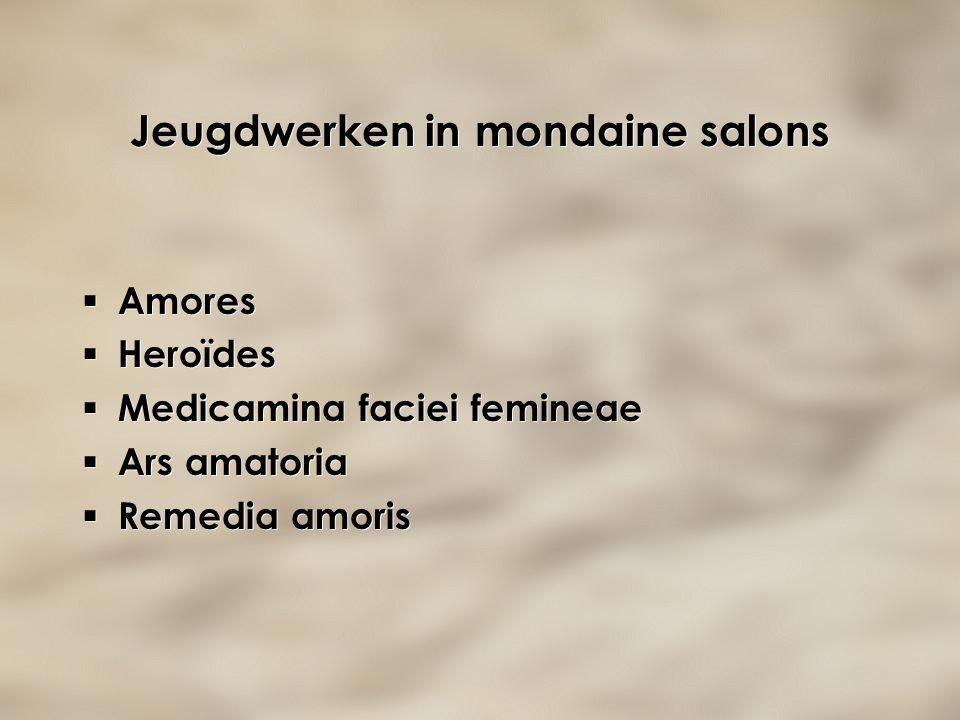 Jeugdwerken in mondaine salons  Amores  Heroïdes  Medicamina faciei femineae  Ars amatoria  Remedia amoris  Amores  Heroïdes  Medicamina facie