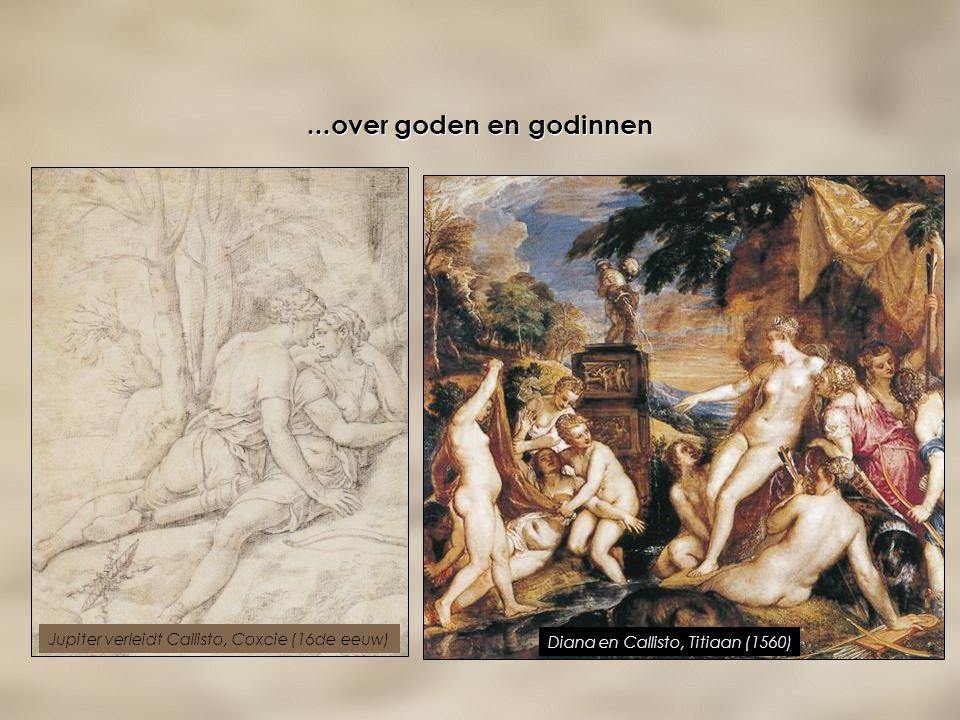 ...over goden en godinnen Diana en Callisto, Titiaan (1560) Jupiter verleidt Callisto, Coxcie (16de eeuw)