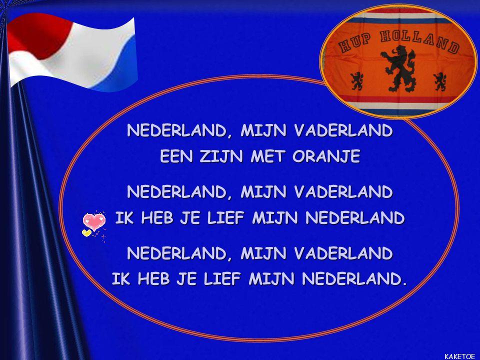 NEDERLAND, MIJN VADERLAND EEN ZIJN MET ORANJE NEDERLAND, MIJN VADERLAND IK HEB JE LIEF MIJN NEDERLAND NEDERLAND, MIJN VADERLAND IK HEB JE LIEF MIJN NEDERLAND.