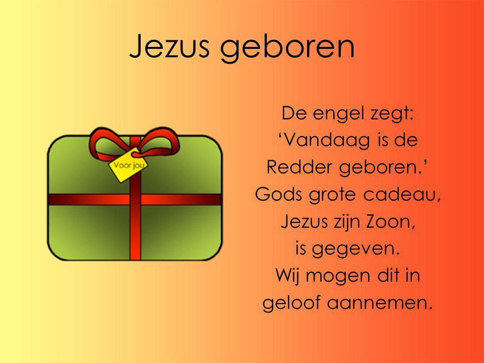 Jezus geboren De engel zegt: 'Vandaag is de Redder geboren.' Gods grote cadeau, Jezus zijn Zoon, is gegeven. Wij mogen dit in geloof aannemen.