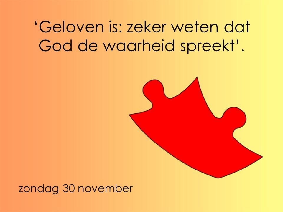 'Geloven is: zeker weten dat God de waarheid spreekt'. zondag 30 november