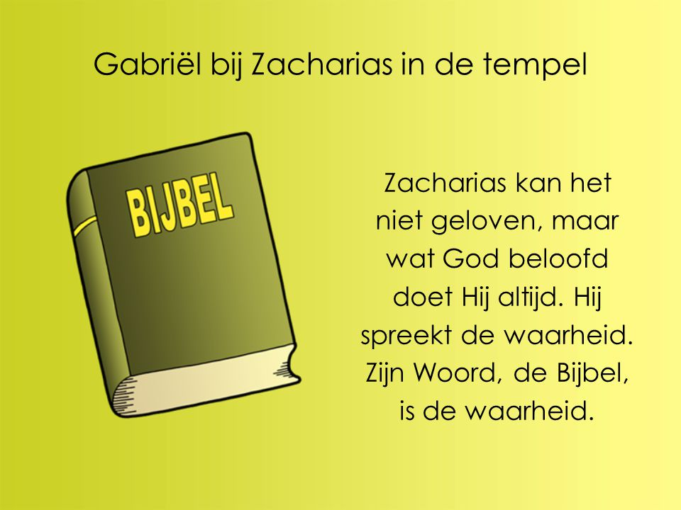 Gabriël bij Zacharias in de tempel Zacharias kan het niet geloven, maar wat God beloofd doet Hij altijd. Hij spreekt de waarheid. Zijn Woord, de Bijbe