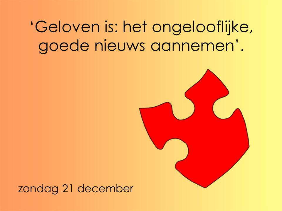 'Geloven is: het ongelooflijke, goede nieuws aannemen'. zondag 21 december