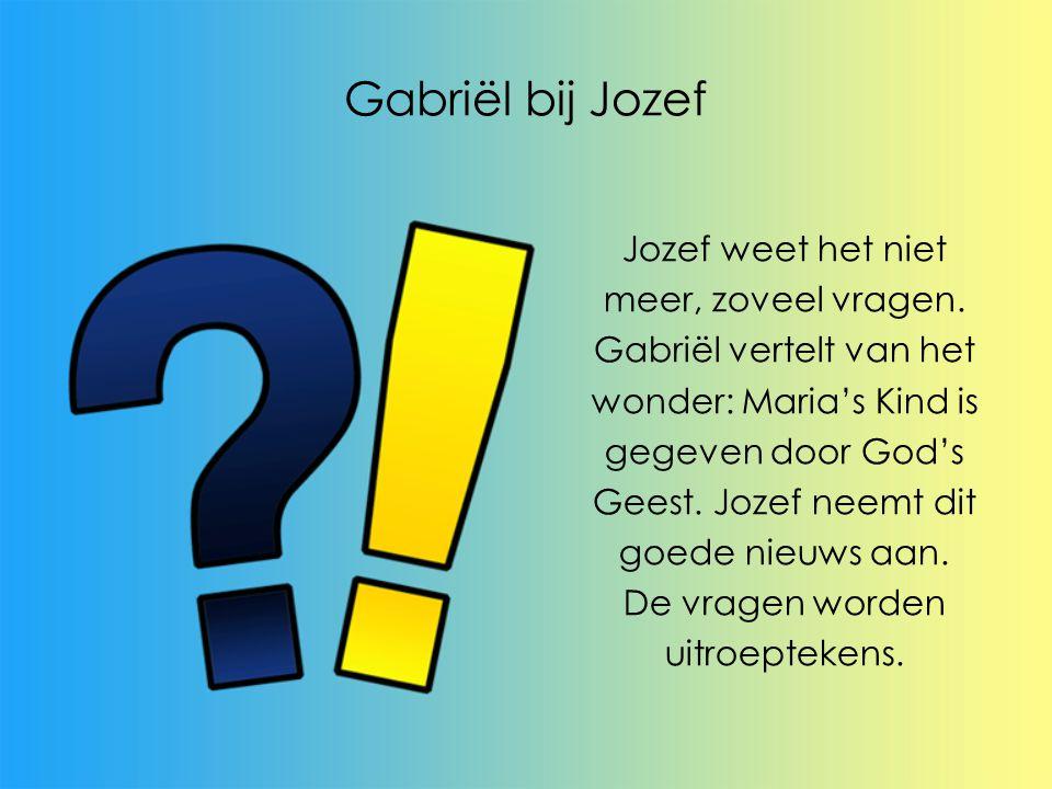 Gabriël bij Jozef Jozef weet het niet meer, zoveel vragen. Gabriël vertelt van het wonder: Maria's Kind is gegeven door God's Geest. Jozef neemt dit g