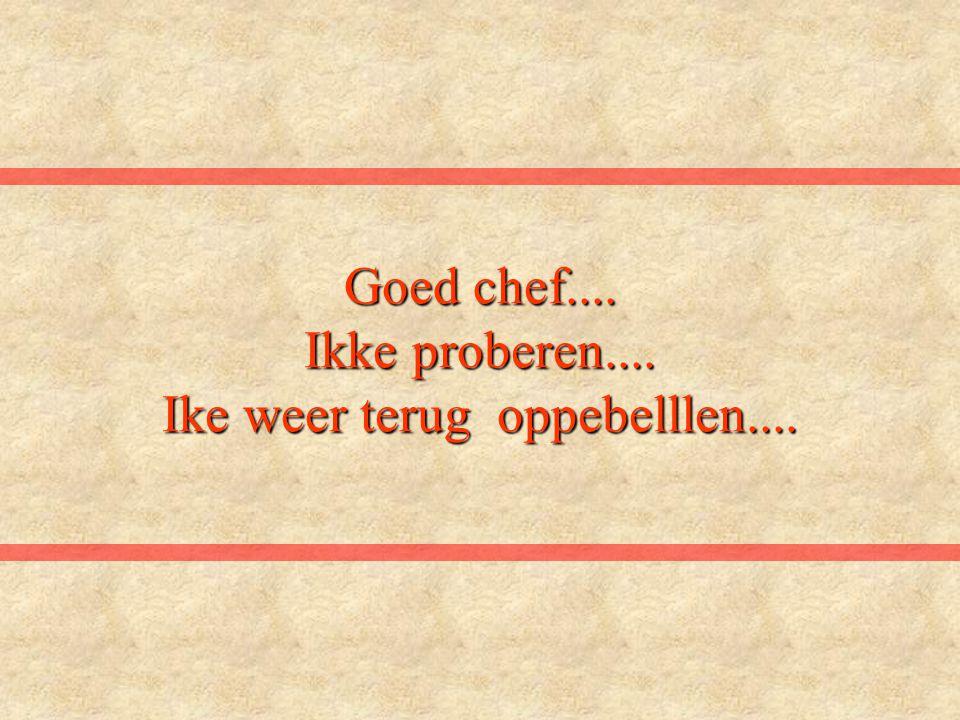 Goed chef.... Ikke proberen.... Ike weer terug oppebelllen....
